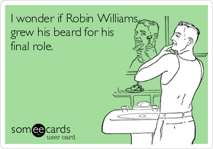 I wonder if Robin Williams grew his beard for his final role.