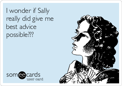I wonder if Sally really did give me best advice possible???