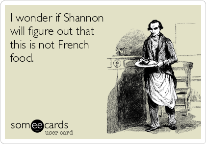 I wonder if Shannon will figure out that this is not French food.