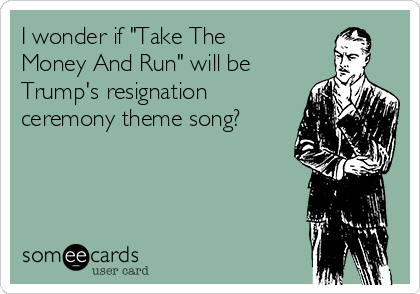 """I wonder if """"Take The Money And Run"""" will be Trump's resignation ceremony theme song?"""