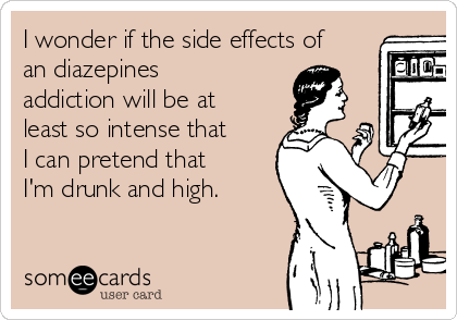 I wonder if the side effects of an diazepines addiction will be at least so intense that I can pretend that I'm drunk and high.