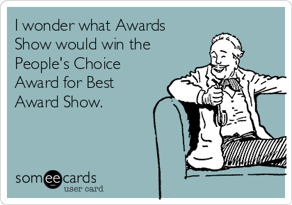 I wonder what Awards Show would win the People's Choice Award for Best Award Show.