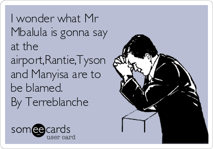 I wonder what Mr Mbalula is gonna say at the airport,Rantie,Tyson and Manyisa are to be blamed. By Terreblanche