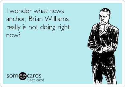 I wonder what news anchor, Brian Williams, really is not doing right now?