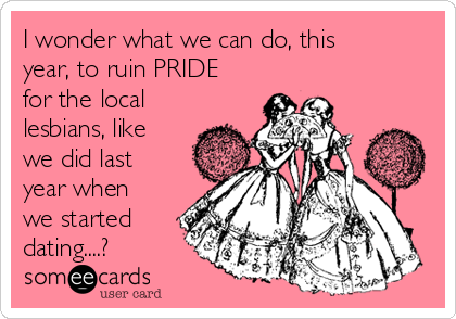 I wonder what we can do, this  year, to ruin PRIDE for the local lesbians, like we did last year when we started dating....?