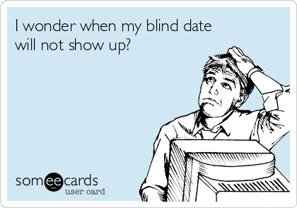 I wonder when my blind date will not show up?