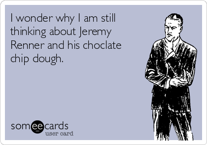 I wonder why I am still thinking about Jeremy Renner and his choclate chip dough.