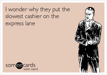 I wonder why they put the slowest cashier on the express lane