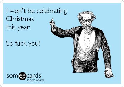 I won't be celebrating Christmas this year.  So fuck you!