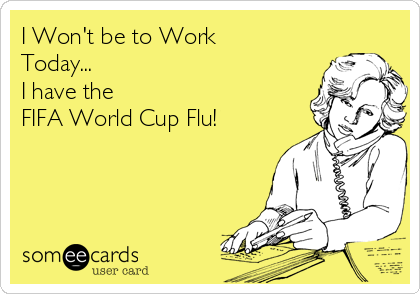 I Won't be to Work Today... I have the  FIFA World Cup Flu!