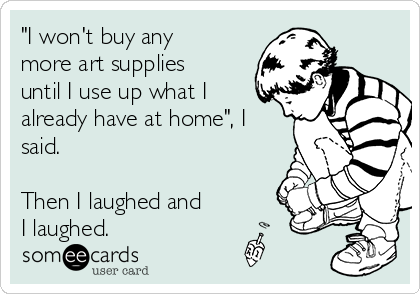 """""""I won't buy any more art supplies until I use up what I already have at home"""", I said.  Then I laughed and I laughed."""