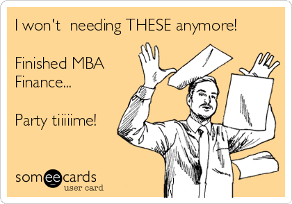I won't  needing THESE anymore!  Finished MBA Finance...   Party tiiiiime!