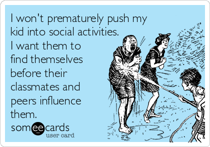 I won't prematurely push my kid into social activities. I want them to find themselves before their classmates and peers influence them.