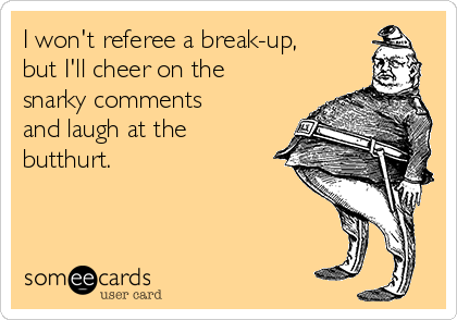 I won't referee a break-up, but I'll cheer on the snarky comments and laugh at the butthurt.