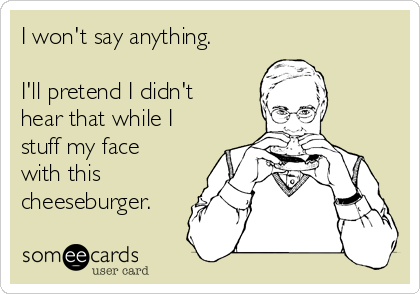 I won't say anything.   I'll pretend I didn't hear that while I stuff my face with this cheeseburger.