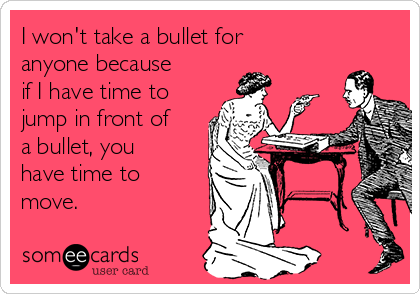 I won't take a bullet for anyone because if I have time to jump in front of a bullet, you have time to move.