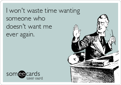 I won't waste time wanting someone who doesn't want me ever again.