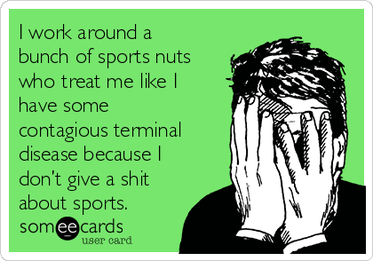 I work around a bunch of sports nuts who treat me like I have some contagious terminal disease because I don't give a shit about sports.