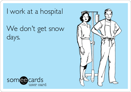 I work at a hospital  We don't get snow days.