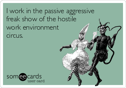 I work in the passive aggressive freak show of the hostile  work environment  circus.