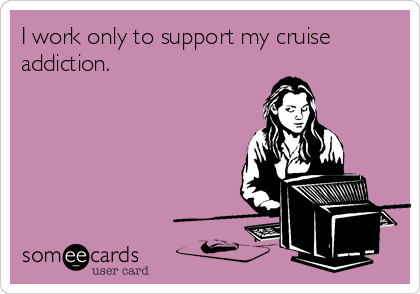 I work only to support my cruise addiction.
