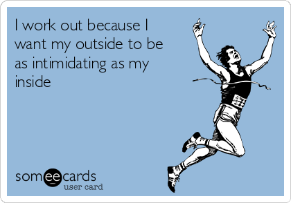 I work out because I  want my outside to be as intimidating as my inside