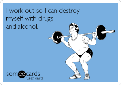 I work out so I can destroy myself with drugs and alcohol.