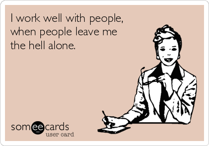 I work well with people, when people leave me the hell alone.