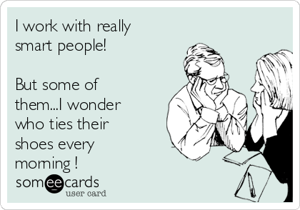 I work with really smart people!  But some of them...I wonder who ties their shoes every morning !