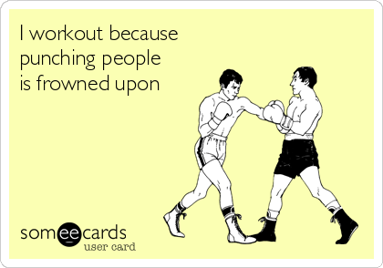 I workout because  punching people is frowned upon