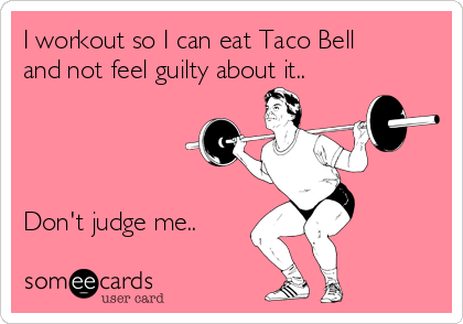 I workout so I can eat Taco Bell and not feel guilty about it..     Don't judge me..