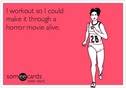 I workout so I could make it through a horror movie alive.