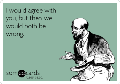 I would agree with you, but then we would both be wrong.