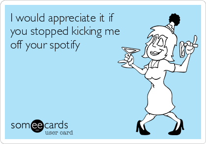 I would appreciate it if you stopped kicking me off your spotify