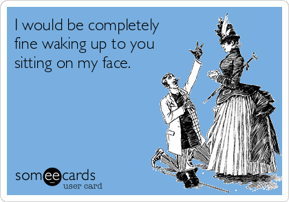 I would be completely fine waking up to you sitting on my face.