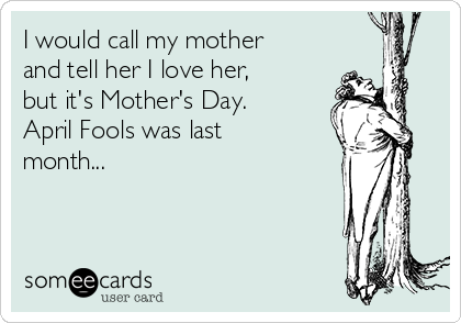 I would call my mother and tell her I love her, but it's Mother's Day. April Fools was last month...