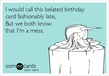 I would call this belated birthday card fashionably late, But we both know that I'm a mess.