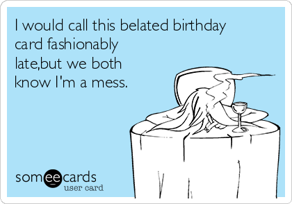 I would call this belated birthday card fashionably late,but we both know I'm a mess.