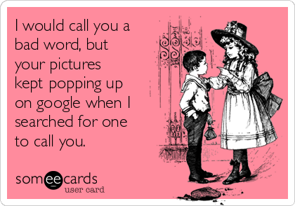I would call you a bad word, but your pictures kept popping up on google when I searched for one to call you.