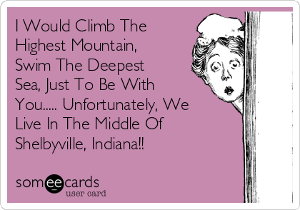 I Would Climb The Highest Mountain, Swim The Deepest Sea, Just To Be With You..... Unfortunately, We Live In The Middle Of Shelbyville, Indiana!!