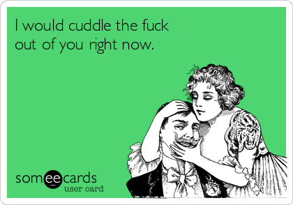 I would cuddle the fuck out of you right now.