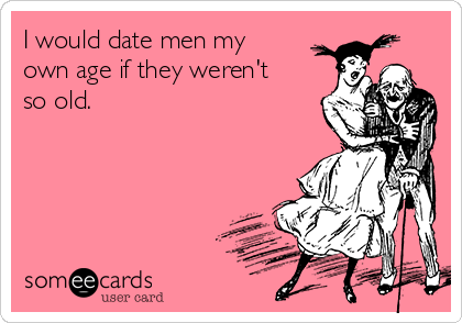 I would date men my own age if they weren't so old.