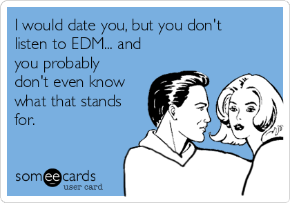 I would date you, but you don't listen to EDM... and you probably don't even know what that stands for.
