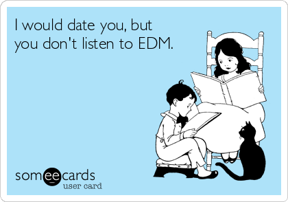 I would date you, but you don't listen to EDM.