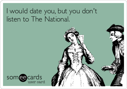 I would date you, but you don't listen to The National.