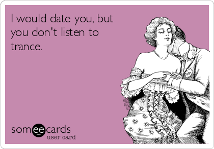 I would date you, but you don't listen to trance.
