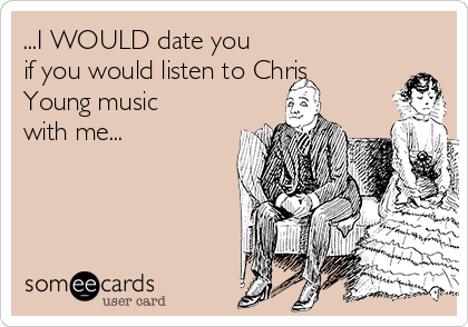 ...I WOULD date you if you would listen to Chris Young music with me...