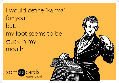 I would define 'karma' for you but, my foot seems to be stuck in my  mouth.