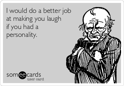 I would do a better job at making you laugh if you had a personality.