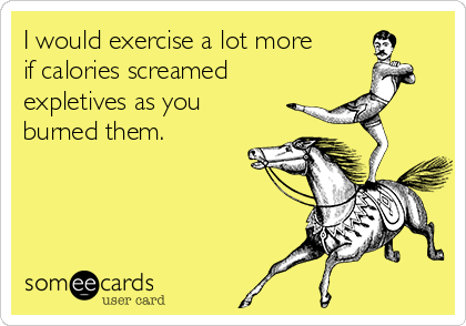 I would exercise a lot more if calories screamed expletives as you burned them.